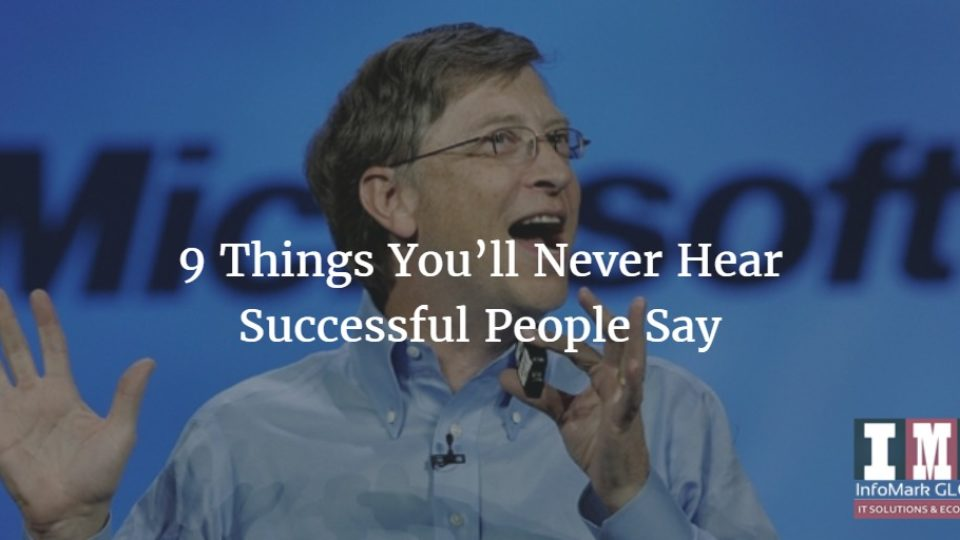 Want to be Successful? Follow These 9 Things You'll Never Hear Successful People Say